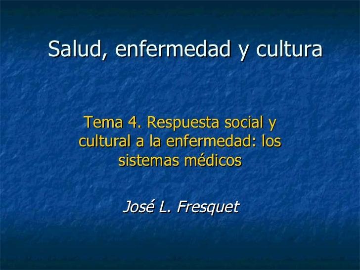 Salud, enfermedad y cultura Tema 4. Respuesta social y cultural a la enfermedad: los sistemas médicos José L. Fresquet