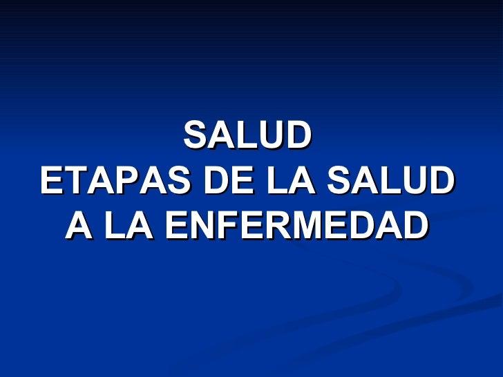SALUD ETAPAS DE LA SALUD A LA ENFERMEDAD