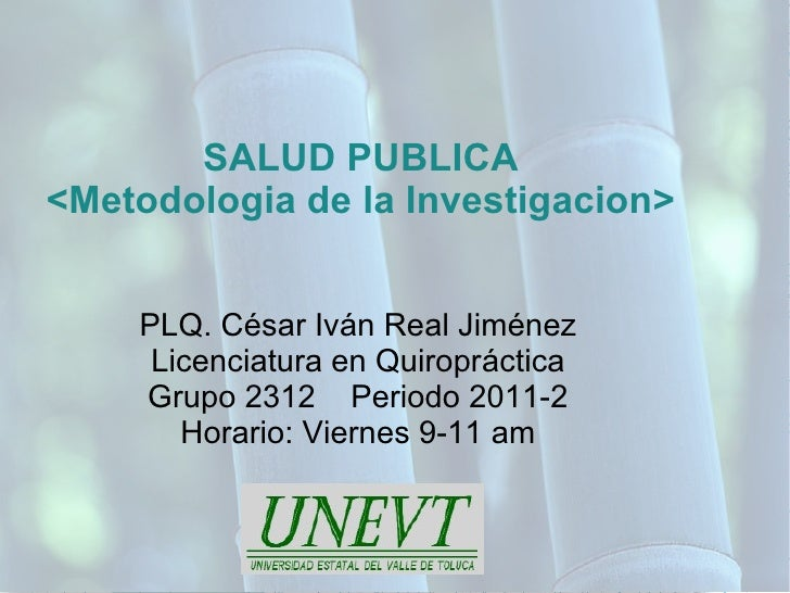 SALUD PUBLICA<Metodologia de la Investigacion>    PLQ. César Iván Real Jiménez     Licenciatura en Quiropráctica    Grupo ...