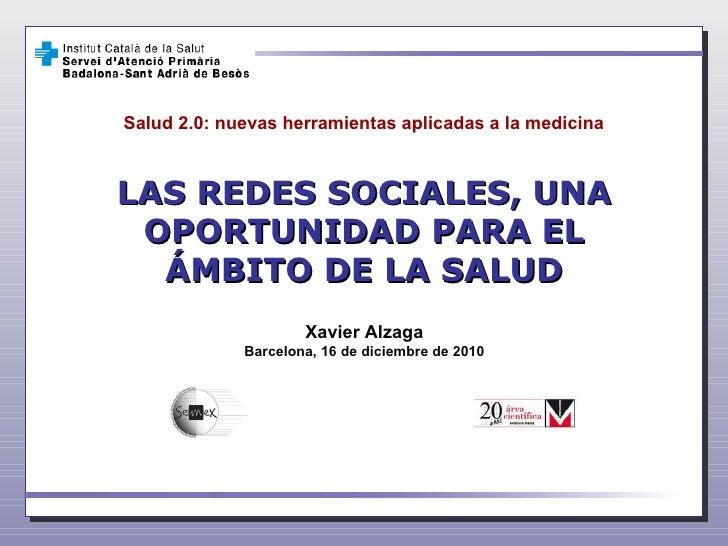 LAS REDES SOCIALES, UNA OPORTUNIDAD PARA EL ÁMBITO DE LA SALUD Xavier Alzaga Barcelona, 16 de diciembre de 2010 Salud 2.0:...