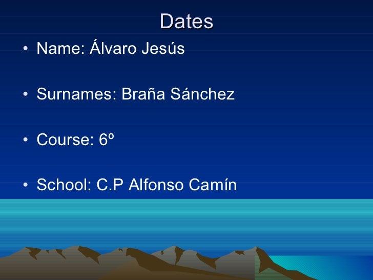 Dates <ul><li>Name: Álvaro Jesús </li></ul><ul><li>Surnames: Braña Sánchez </li></ul><ul><li>Course: 6º </li></ul><ul><li>...