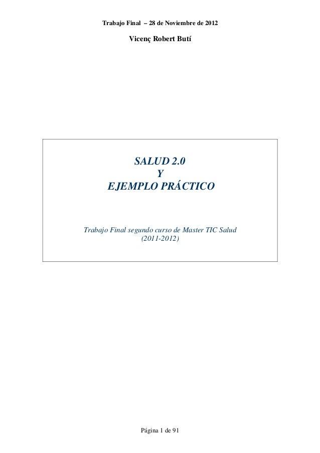 Trabajo Final – 28 de Noviembre de 2012 Vicenç Robert Butí Página 1 de 91 SALUD 2.0 Y EJEMPLO PRÁCTICO Trabajo Final segun...