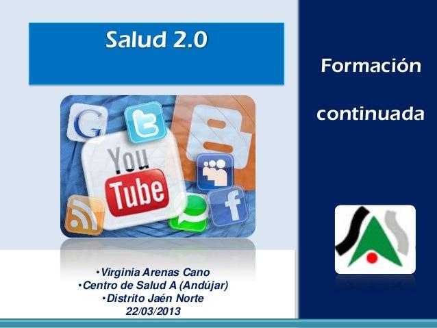Salud 2.0 Formación continuada •Virginia Arenas Cano •Centro de Salud A (Andújar) •Distrito Jaén Norte 22/03/2013