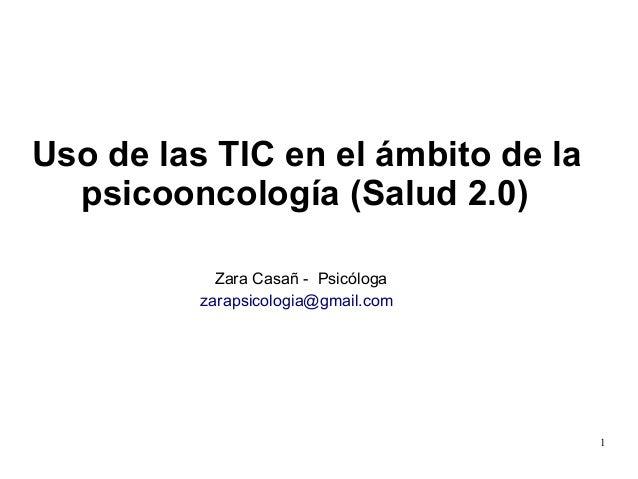 1 Uso de las TIC en el ámbito de la psicooncología (Salud 2.0) Zara Casañ - Psicóloga zarapsicologia@gmail.com