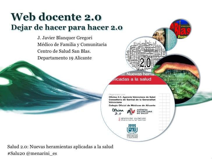 Web docente 2.0 Dejar de hacer para hacer 2.0              J. Javier Blanquer Gregori              Médico de Familia y Com...