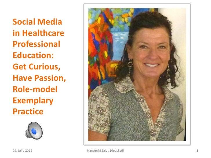 Social Mediain HealthcareProfessionalEducation:Get Curious,Have Passion,Role-modelExemplaryPractice09. Julio 2012   Hansen...
