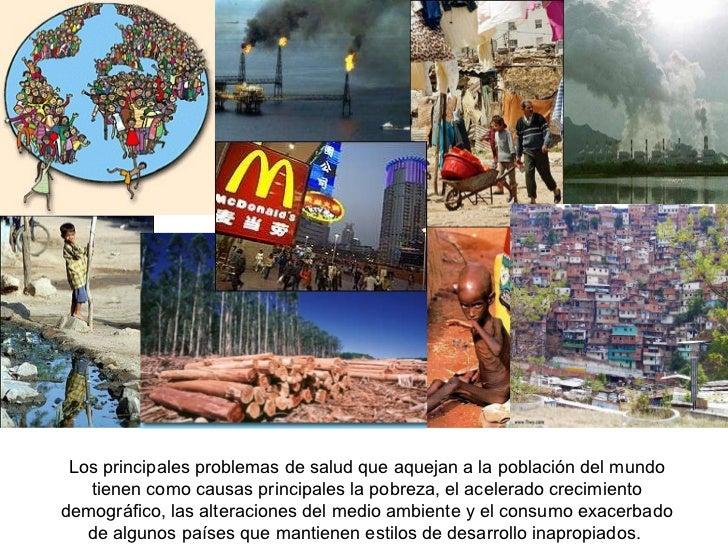 Los principales problemas de salud que aquejan a la población del mundo tienen como causas principales la pobreza, el acel...