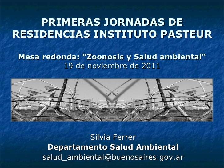 """PRIMERAS JORNADAS DE RESIDENCIAS INSTITUTO PASTEUR Mesa redonda: """"Zoonosis y Salud ambiental"""" 19 de noviembre de 2011..."""