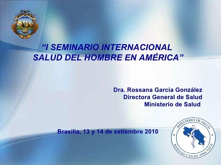 """"""" I SEMINARIO INTERNACIONAL  SALUD DEL HOMBRE EN AMÉRICA"""" Dra. Rossana García González Directora General de Salud Minister..."""