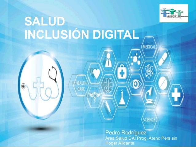 SALUD INCLUSIÓN DIGITAL Pedro Rodríguez Área Salud CAI Prog. Atenc Pers sin Hogar Alicante