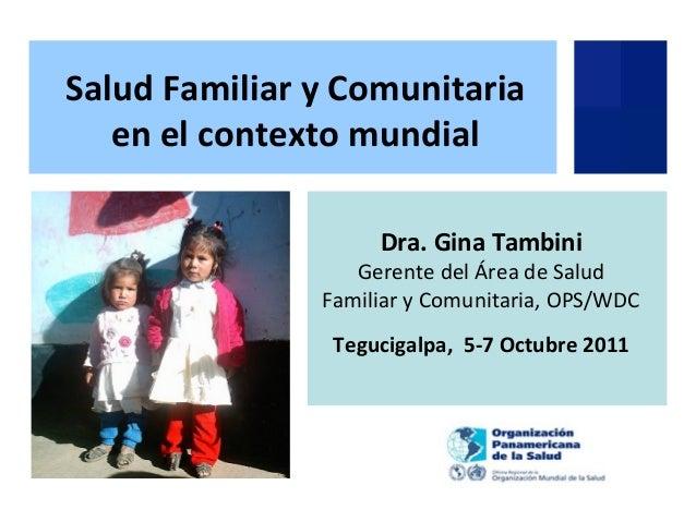 Dra. Gina Tambini Gerente del Área de Salud Familiar y Comunitaria, OPS/WDC Tegucigalpa, 5-7 Octubre 2011 Salud Familiar y...