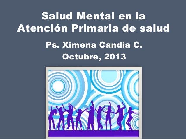 Salud Mental en la Atención Primaria de salud Ps. Ximena Candia C. Octubre, 2013