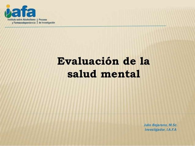Julio Bejarano, M.Sc. Investigador, I.A.F.A Evaluación de la salud mental