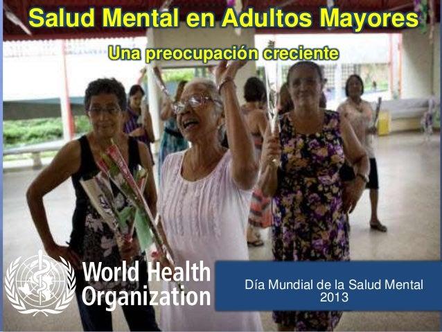 Día Mundial de la Salud Mental 2013 Salud Mental en Adultos Mayores Una preocupación creciente