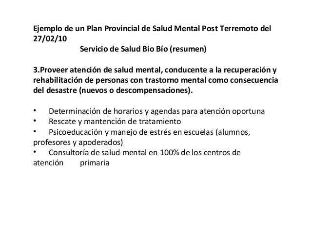 Ejemplo de un Plan Provincial de Salud Mental Post Terremoto del 27/02/10 Servicio de Salud Bio Bío (resumen) 4. Contribui...