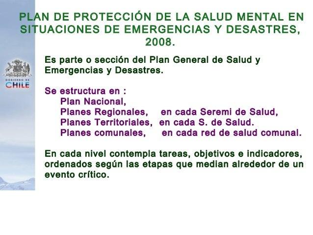 PLAN DE PROTECCIÓN DE LA SALUD MENTAL EN SITUACIONES DE EMERGENCIAS Y DESASTRES, 2008. Es parte o sección del Plan General...
