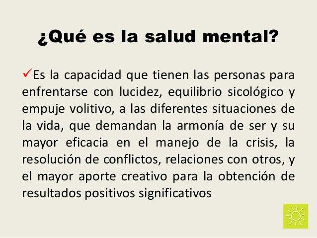 ¿Qué es la salud mental? Es la capacidad que tienen las personas para enfrentarse con lucidez, equilibrio sicológico y em...
