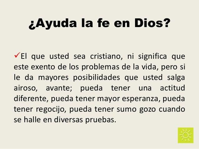¿Ayuda la fe en Dios? El que usted sea cristiano, ni significa que este exento de los problemas de la vida, pero si le da...