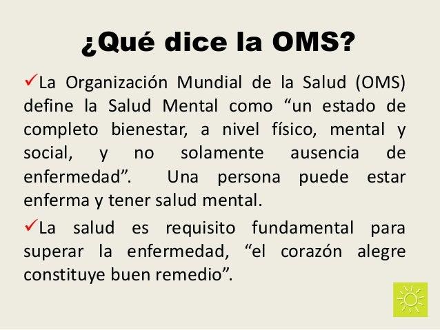 """¿Qué dice la OMS? La Organización Mundial de la Salud (OMS) define la Salud Mental como """"un estado de completo bienestar,..."""