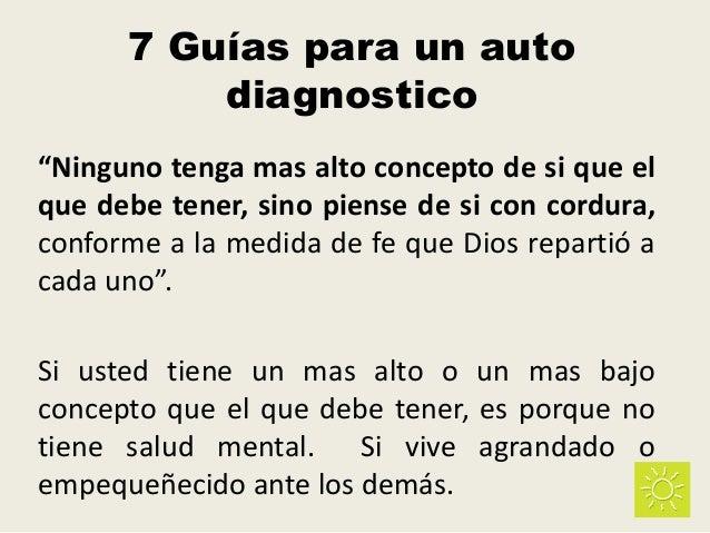 """7 Guías para un auto diagnostico """"Ninguno tenga mas alto concepto de si que el que debe tener, sino piense de si con cordu..."""