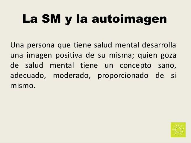La SM y la autoimagen Una persona que tiene salud mental desarrolla una imagen positiva de su misma; quien goza de salud m...