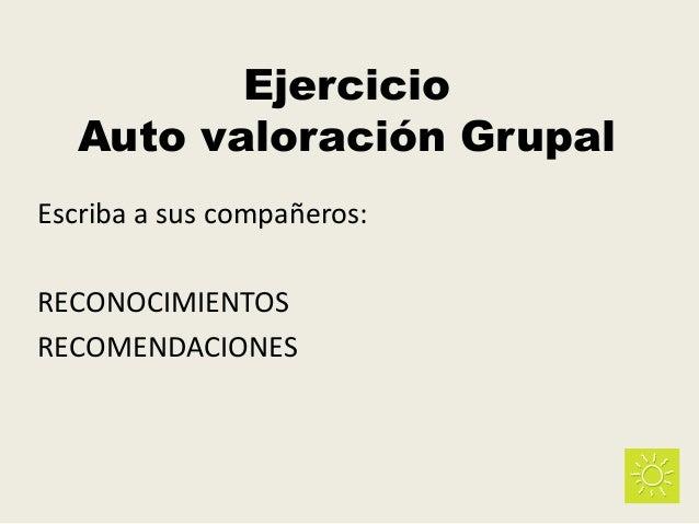 Ejercicio Auto valoración Grupal Escriba a sus compañeros: RECONOCIMIENTOS RECOMENDACIONES