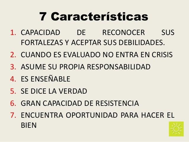 7 Características 1. CAPACIDAD DE RECONOCER SUS FORTALEZAS Y ACEPTAR SUS DEBILIDADES. 2. CUANDO ES EVALUADO NO ENTRA EN CR...