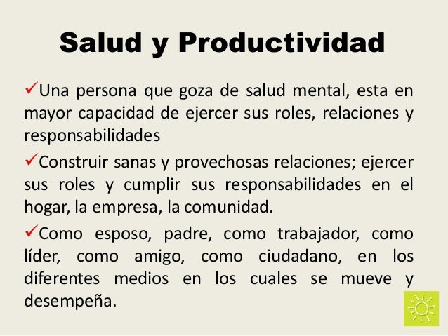 Salud y Productividad Una persona que goza de salud mental, esta en mayor capacidad de ejercer sus roles, relaciones y re...