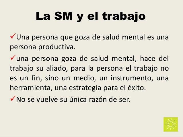 La SM y el trabajo Una persona que goza de salud mental es una persona productiva. una persona goza de salud mental, hac...