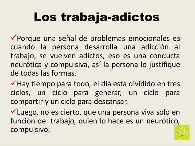 Los trabaja-adictos Porque una señal de problemas emocionales es cuando la persona desarrolla una adicción al trabajo, se...