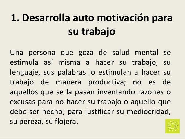 1. Desarrolla auto motivación para su trabajo Una persona que goza de salud mental se estimula así misma a hacer su trabaj...