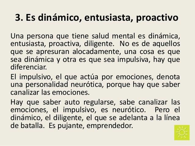 3. Es dinámico, entusiasta, proactivo Una persona que tiene salud mental es dinámica, entusiasta, proactiva, diligente. No...