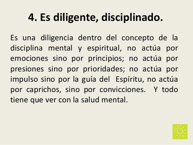 4. Es diligente, disciplinado. Es una diligencia dentro del concepto de la disciplina mental y espiritual, no actúa por em...