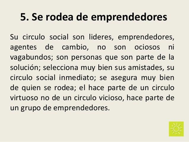 5. Se rodea de emprendedores Su circulo social son lideres, emprendedores, agentes de cambio, no son ociosos ni vagabundos...