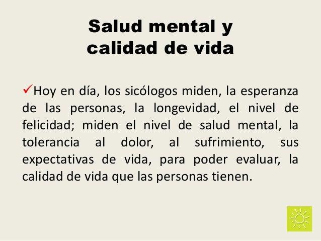 Salud mental y calidad de vida Hoy en día, los sicólogos miden, la esperanza de las personas, la longevidad, el nivel de ...