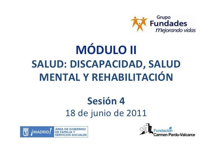 MÓDULO II SALUD: DISCAPACIDAD, SALUD MENTAL Y REHABILITACIÓN Sesión 4 18 de junio de 2011