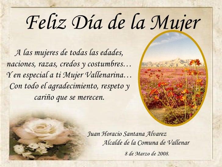 Feliz Día de la Mujer A las mujeres de todas las edades, naciones, razas, credos y costumbres…Y en especial a ti Mujer Val...