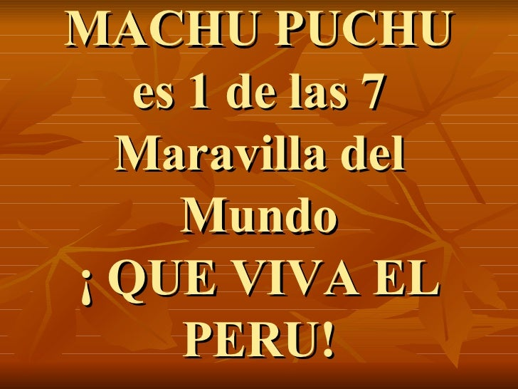 M ACHU PUCHU es 1 de las 7 Maravilla del Mundo ¡ QUE VIVA EL PERU!