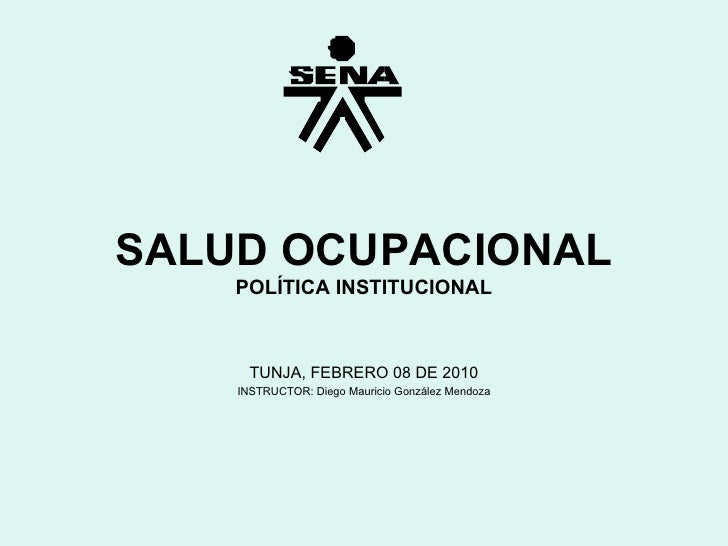 SALUD OCUPACIONAL POLÍTICA INSTITUCIONAL TUNJA, FEBRERO 08 DE 2010 INSTRUCTOR: Diego Mauricio González Mendoza