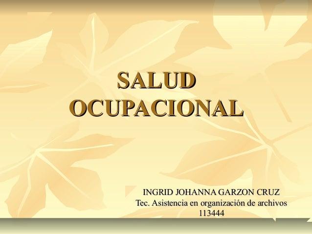 SALUDSALUD OCUPACIONALOCUPACIONAL INGRID JOHANNA GARZON CRUZINGRID JOHANNA GARZON CRUZ Tec. Asistencia en organización de ...