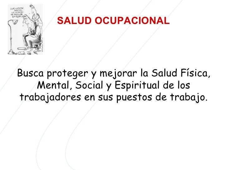 SALUD   OCUPACIONAL   Busca proteger y mejorar la Salud Física, Mental, Social y Espiritual de los trabajadores en sus pue...