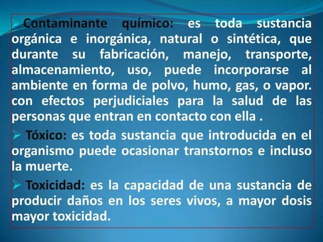  Contaminante     químico: es toda sustanciaorgánica e inorgánica, natural o sintética, quedurante su fabricación, manejo...