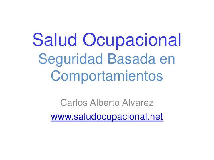 SaludOcupacionalSeguridadBasada en Comportamientos<br />Carlos Alberto Alvarez<br />www.saludocupacional.net<br />