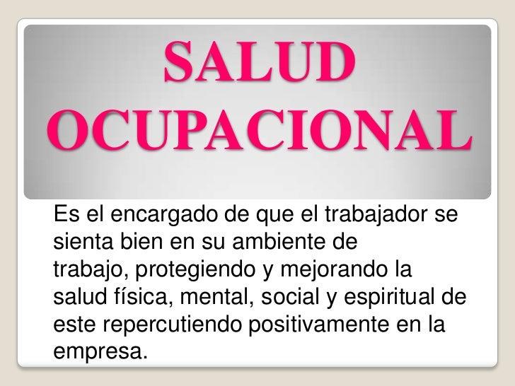 SALUD OCUPACIONAL<br />Es el encargado de que el trabajador se sienta bien en su ambiente de trabajo, protegiendo y mejora...