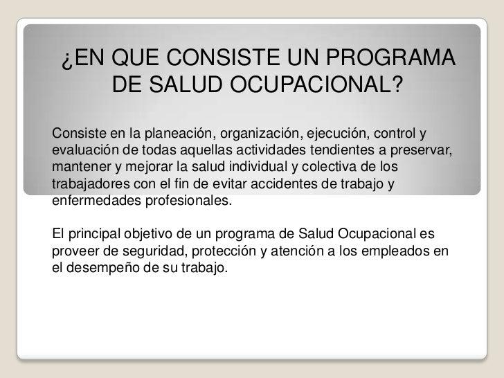 ¿EN QUE CONSISTE UN PROGRAMA DE SALUD OCUPACIONAL?<br />Consiste en la planeación, organización, ejecución, control y eval...