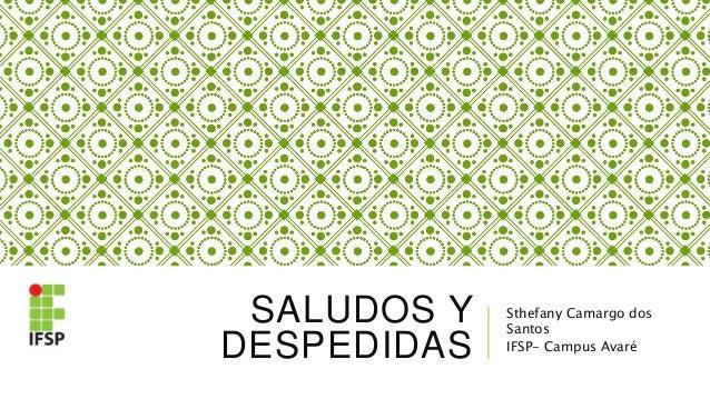 SALUDOS Y DESPEDIDAS Sthefany Camargo dos Santos IFSP- Campus Avaré