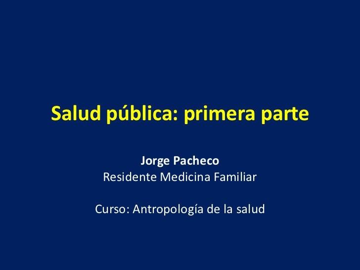Salud pública: primera parte           Jorge Pacheco     Residente Medicina Familiar    Curso: Antropología de la salud