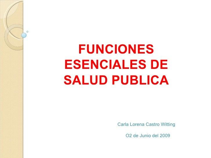 FUNCIONES ESENCIALES DE SALUD PUBLICA Carla Lorena Castro Witting O2 de Junio del 2009