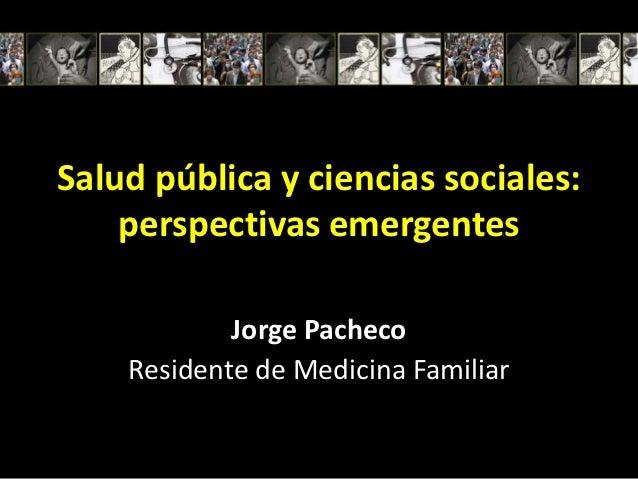 Salud pública y ciencias sociales:    perspectivas emergentes            Jorge Pacheco    Residente de Medicina Familiar