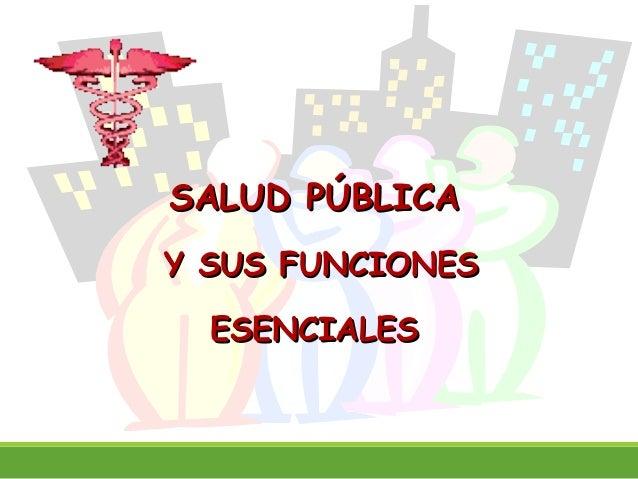 SALUD PÚBLICASALUD PÚBLICA Y SUS FUNCIONESY SUS FUNCIONES ESENCIALESESENCIALES